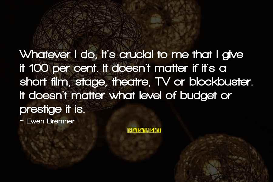 Theatre Stage Sayings By Ewen Bremner: Whatever I do, it's crucial to me that I give it 100 per cent. It