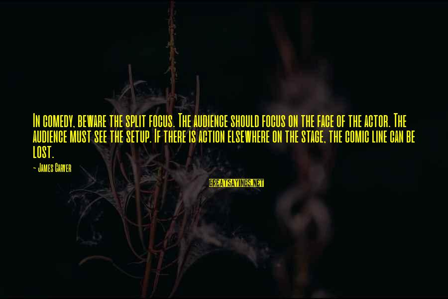 Theatre Stage Sayings By James Carver: In comedy, beware the split focus. The audience should focus on the face of the