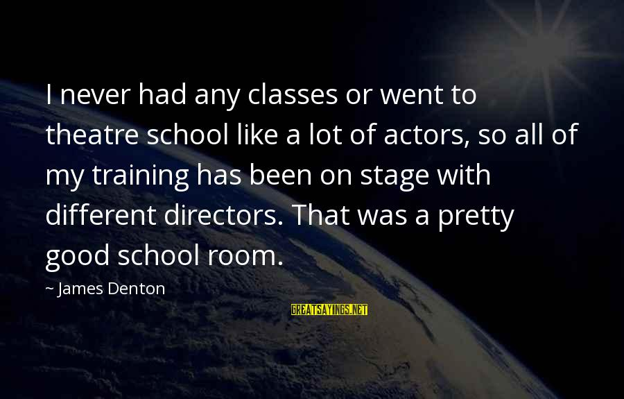 Theatre Stage Sayings By James Denton: I never had any classes or went to theatre school like a lot of actors,