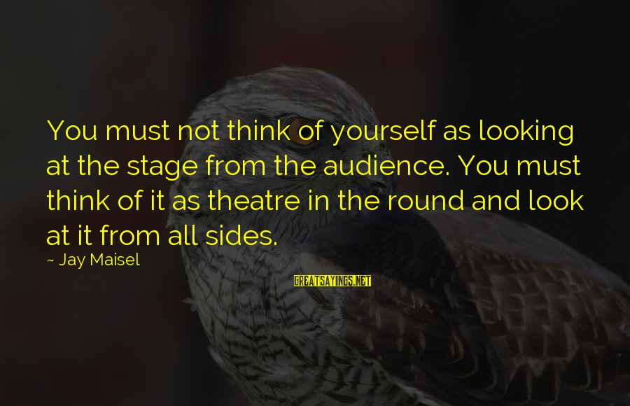 Theatre Stage Sayings By Jay Maisel: You must not think of yourself as looking at the stage from the audience. You