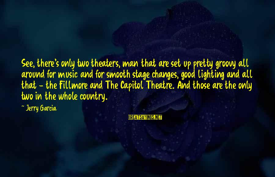 Theatre Stage Sayings By Jerry Garcia: See, there's only two theaters, man that are set up pretty groovy all around for