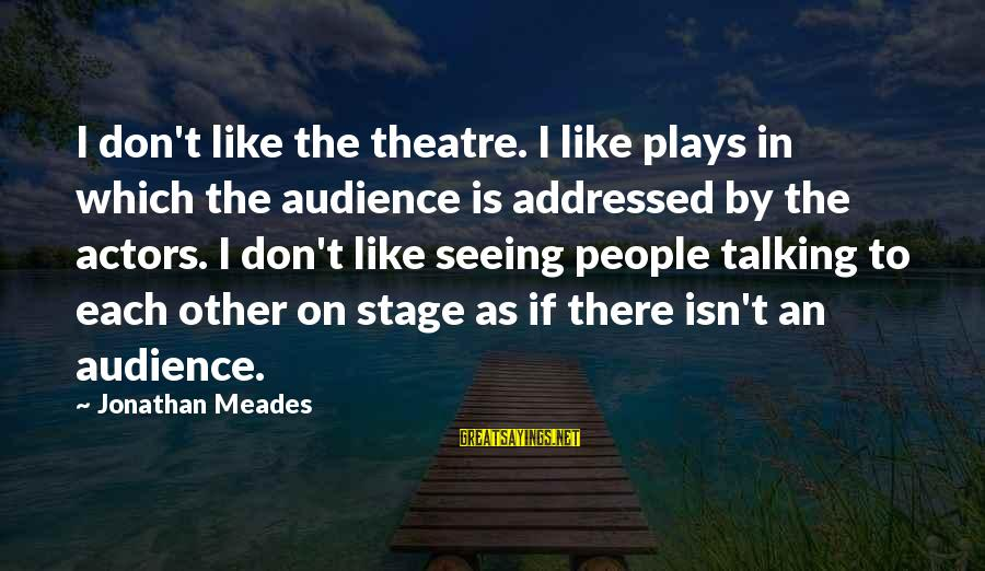 Theatre Stage Sayings By Jonathan Meades: I don't like the theatre. I like plays in which the audience is addressed by