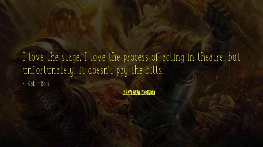 Theatre Stage Sayings By Kabir Bedi: I love the stage, I love the process of acting in theatre, but unfortunately, it