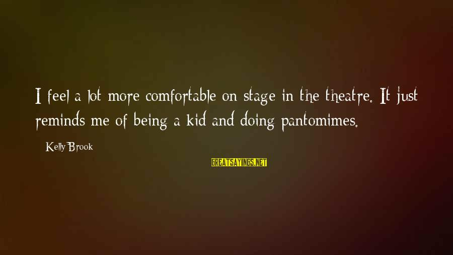 Theatre Stage Sayings By Kelly Brook: I feel a lot more comfortable on stage in the theatre. It just reminds me
