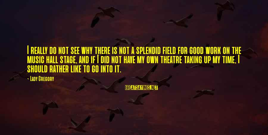 Theatre Stage Sayings By Lady Gregory: I really do not see why there is not a splendid field for good work
