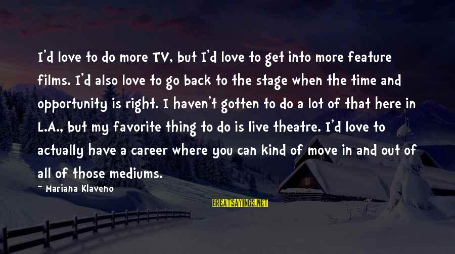 Theatre Stage Sayings By Mariana Klaveno: I'd love to do more TV, but I'd love to get into more feature films.