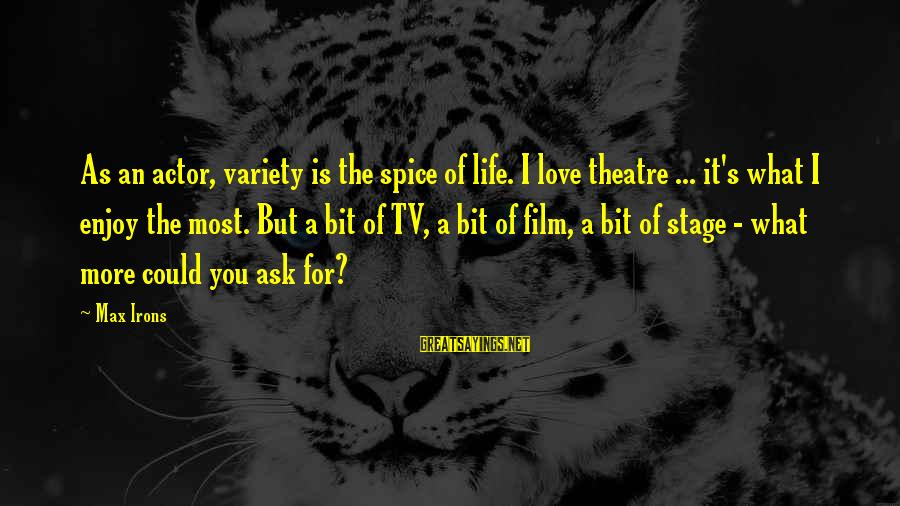 Theatre Stage Sayings By Max Irons: As an actor, variety is the spice of life. I love theatre ... it's what