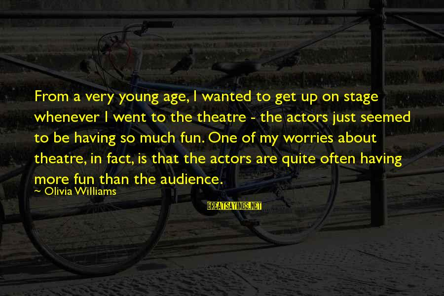 Theatre Stage Sayings By Olivia Williams: From a very young age, I wanted to get up on stage whenever I went