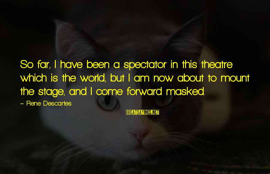 Theatre Stage Sayings By Rene Descartes: So far, I have been a spectator in this theatre which is the world, but