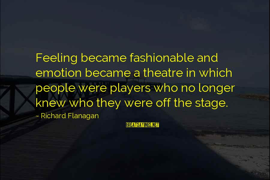 Theatre Stage Sayings By Richard Flanagan: Feeling became fashionable and emotion became a theatre in which people were players who no