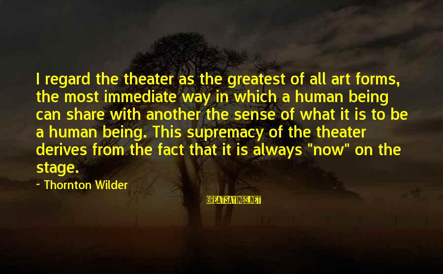 Theatre Stage Sayings By Thornton Wilder: I regard the theater as the greatest of all art forms, the most immediate way