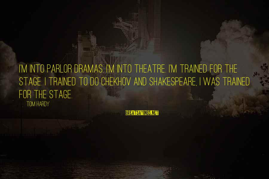 Theatre Stage Sayings By Tom Hardy: I'm into parlor dramas. I'm into theatre. I'm trained for the stage. I trained to