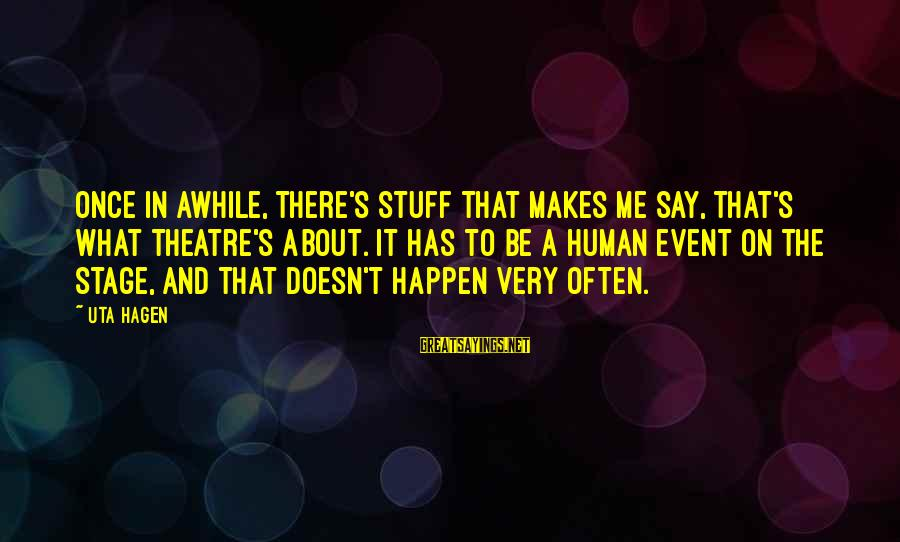 Theatre Stage Sayings By Uta Hagen: Once in awhile, there's stuff that makes me say, That's what theatre's about. It has