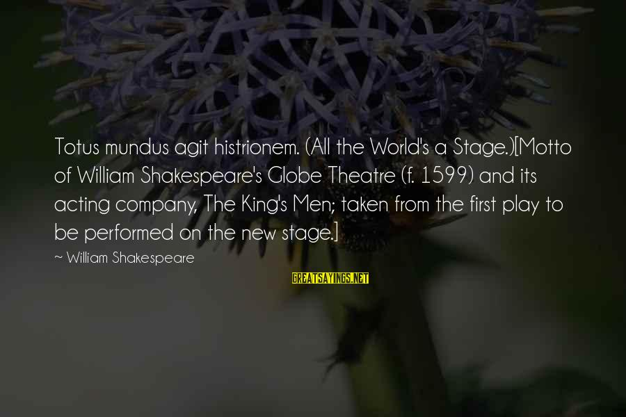 Theatre Stage Sayings By William Shakespeare: Totus mundus agit histrionem. (All the World's a Stage.)[Motto of William Shakespeare's Globe Theatre (f.