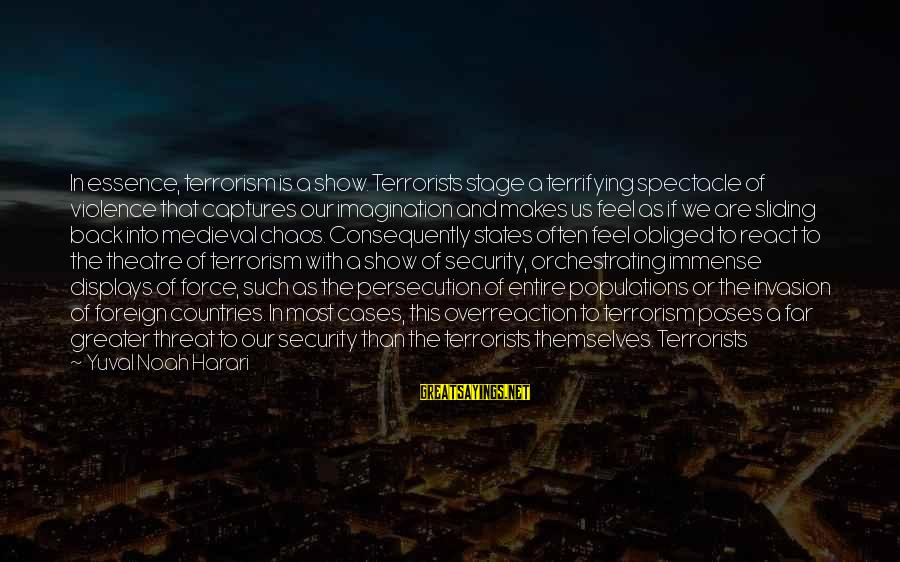 Theatre Stage Sayings By Yuval Noah Harari: In essence, terrorism is a show. Terrorists stage a terrifying spectacle of violence that captures