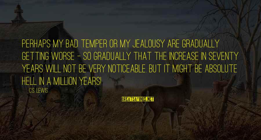 Theatrica Sayings By C.S. Lewis: Perhaps my bad temper or my jealousy are gradually getting worse - so gradually that