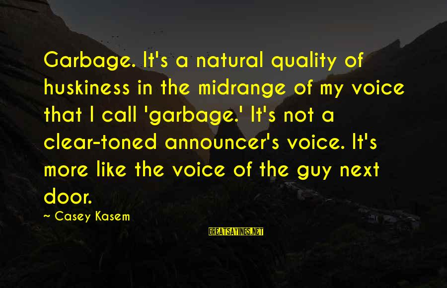 Theatrica Sayings By Casey Kasem: Garbage. It's a natural quality of huskiness in the midrange of my voice that I