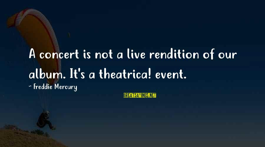 Theatrica Sayings By Freddie Mercury: A concert is not a live rendition of our album. It's a theatrica! event.
