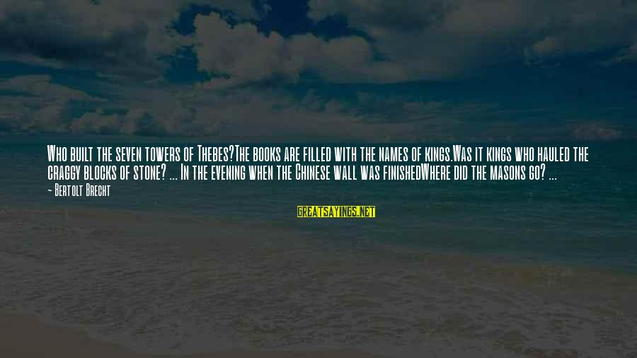 Thebes Sayings By Bertolt Brecht: Who built the seven towers of Thebes?The books are filled with the names of kings.Was