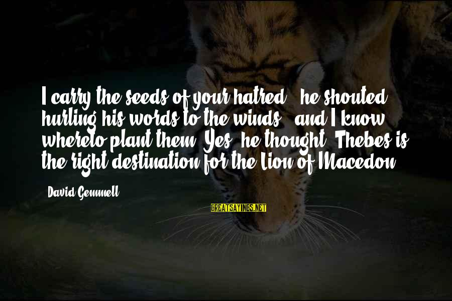 Thebes Sayings By David Gemmell: I carry the seeds of your hatred,' he shouted, hurling his words to the winds,