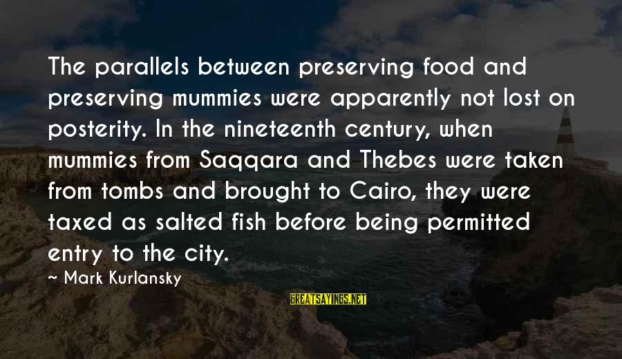 Thebes Sayings By Mark Kurlansky: The parallels between preserving food and preserving mummies were apparently not lost on posterity. In