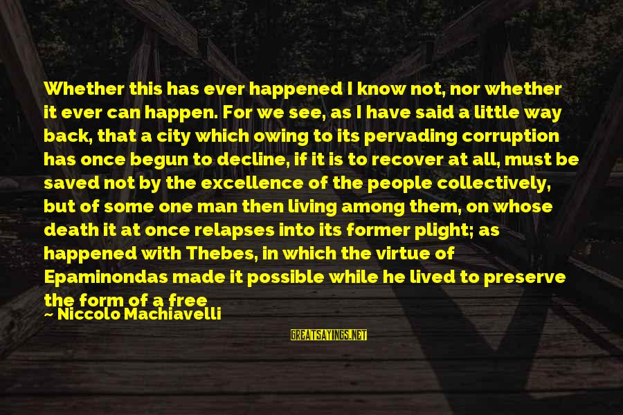 Thebes Sayings By Niccolo Machiavelli: Whether this has ever happened I know not, nor whether it ever can happen. For