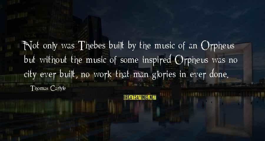 Thebes Sayings By Thomas Carlyle: Not only was Thebes built by the music of an Orpheus; but without the music