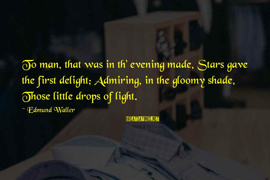 Th'emeraude Sayings By Edmund Waller: To man, that was in th' evening made, Stars gave the first delight; Admiring, in