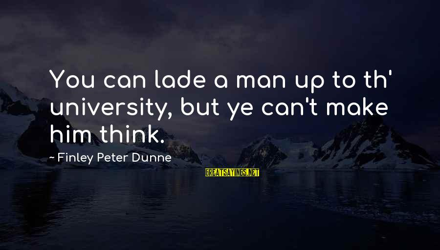 Th'emeraude Sayings By Finley Peter Dunne: You can lade a man up to th' university, but ye can't make him think.