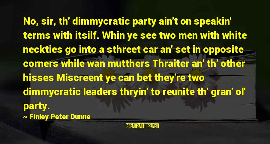 Th'emeraude Sayings By Finley Peter Dunne: No, sir, th' dimmycratic party ain't on speakin' terms with itsilf. Whin ye see two