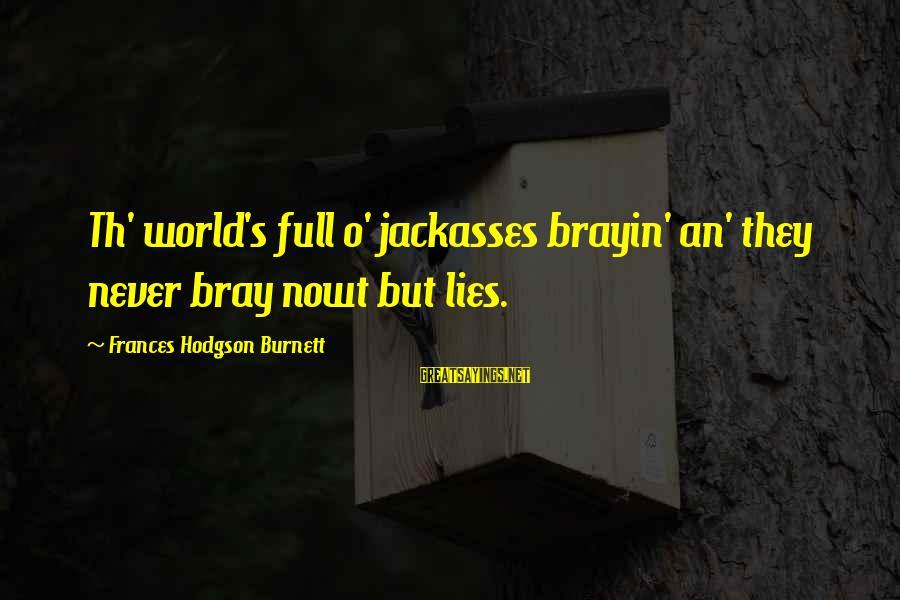 Th'emeraude Sayings By Frances Hodgson Burnett: Th' world's full o' jackasses brayin' an' they never bray nowt but lies.