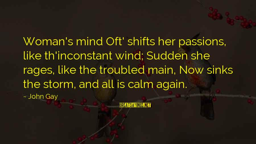 Th'emeraude Sayings By John Gay: Woman's mind Oft' shifts her passions, like th'inconstant wind; Sudden she rages, like the troubled