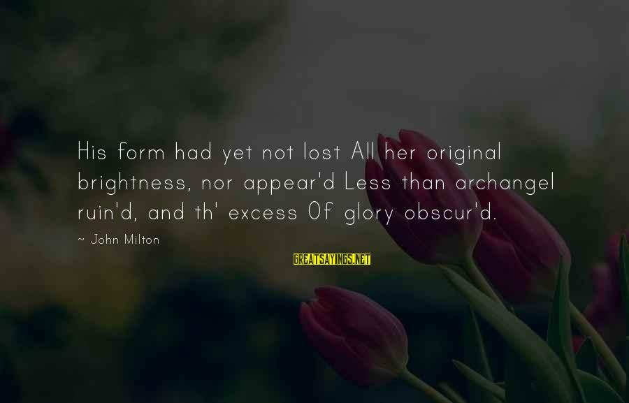 Th'emeraude Sayings By John Milton: His form had yet not lost All her original brightness, nor appear'd Less than archangel