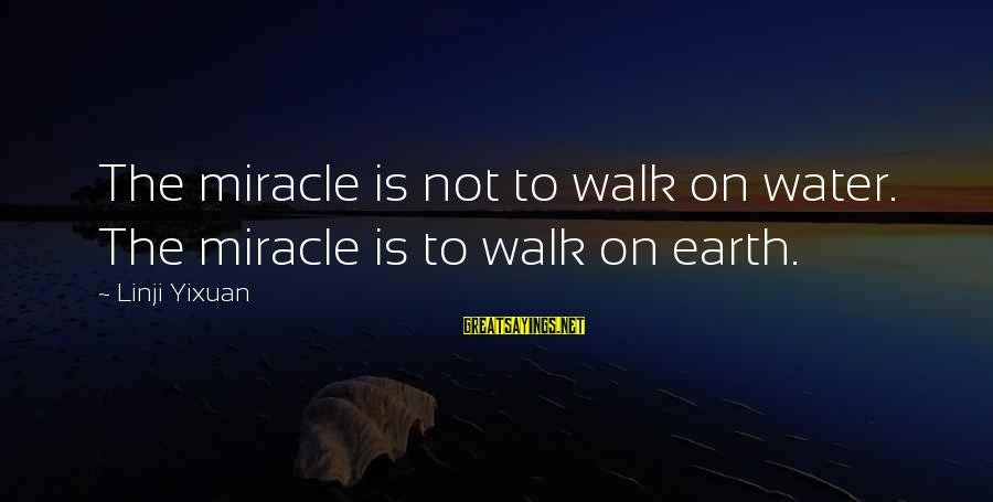Th'emeraude Sayings By Linji Yixuan: The miracle is not to walk on water. The miracle is to walk on earth.