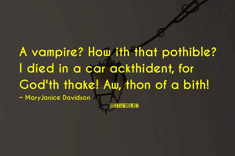 Th'emeraude Sayings By MaryJanice Davidson: A vampire? How ith that pothible? I died in a car ackthident, for God'th thake!