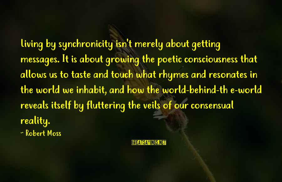 Th'emeraude Sayings By Robert Moss: Living by synchronicity isn't merely about getting messages. It is about growing the poetic consciousness