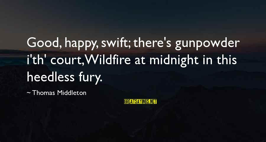 Th'emeraude Sayings By Thomas Middleton: Good, happy, swift; there's gunpowder i'th' court,Wildfire at midnight in this heedless fury.