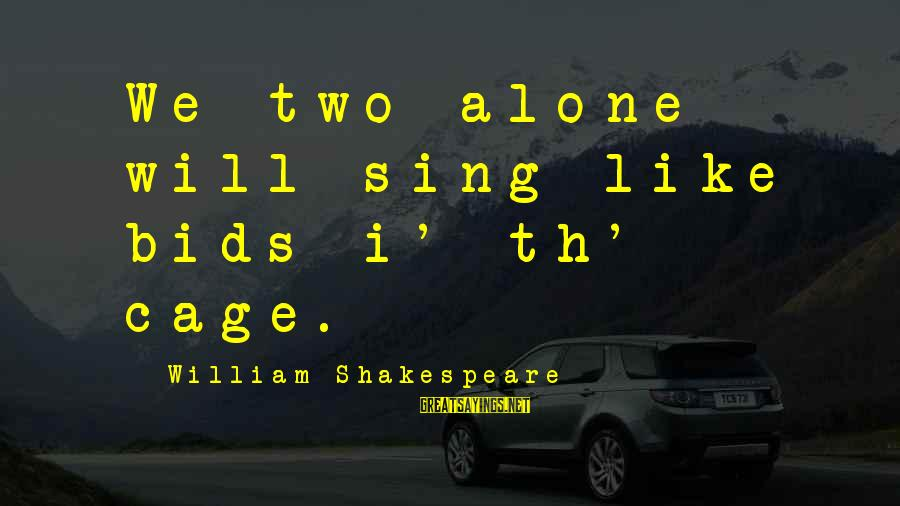 Th'emeraude Sayings By William Shakespeare: We two alone will sing like bids i' th' cage.