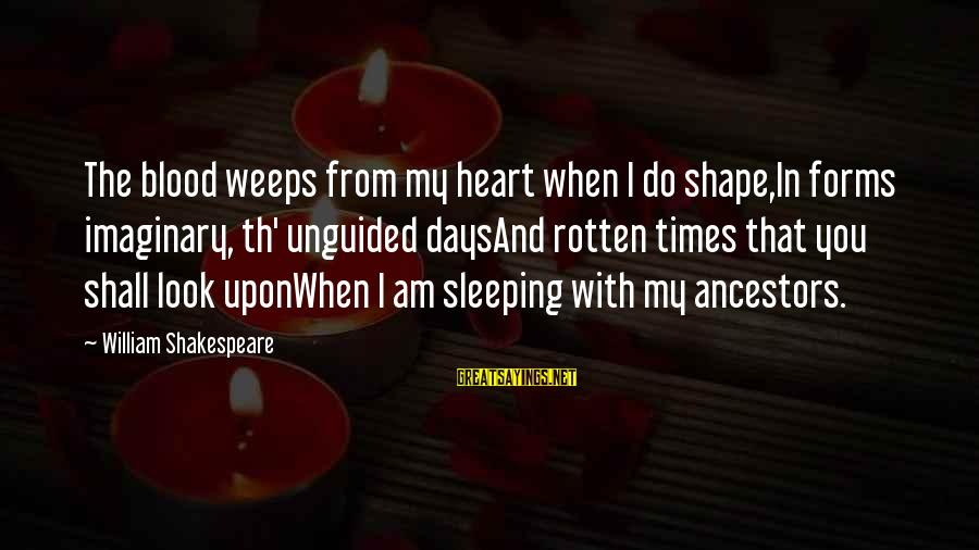 Th'emeraude Sayings By William Shakespeare: The blood weeps from my heart when I do shape,In forms imaginary, th' unguided daysAnd