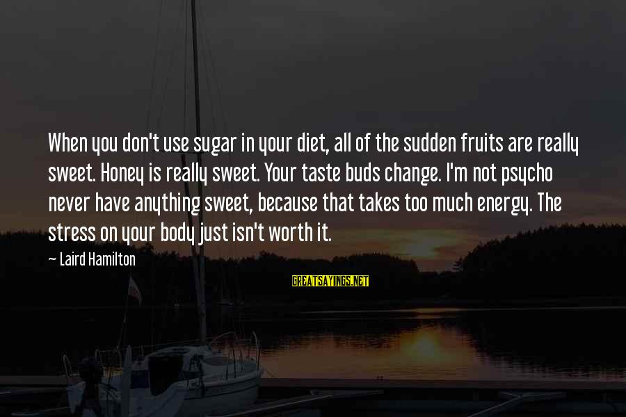 Themso Sayings By Laird Hamilton: When you don't use sugar in your diet, all of the sudden fruits are really