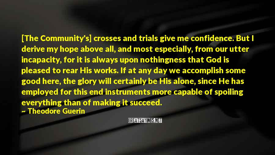 Theodore Guerin Sayings: [The Community's] crosses and trials give me confidence. But I derive my hope above all,