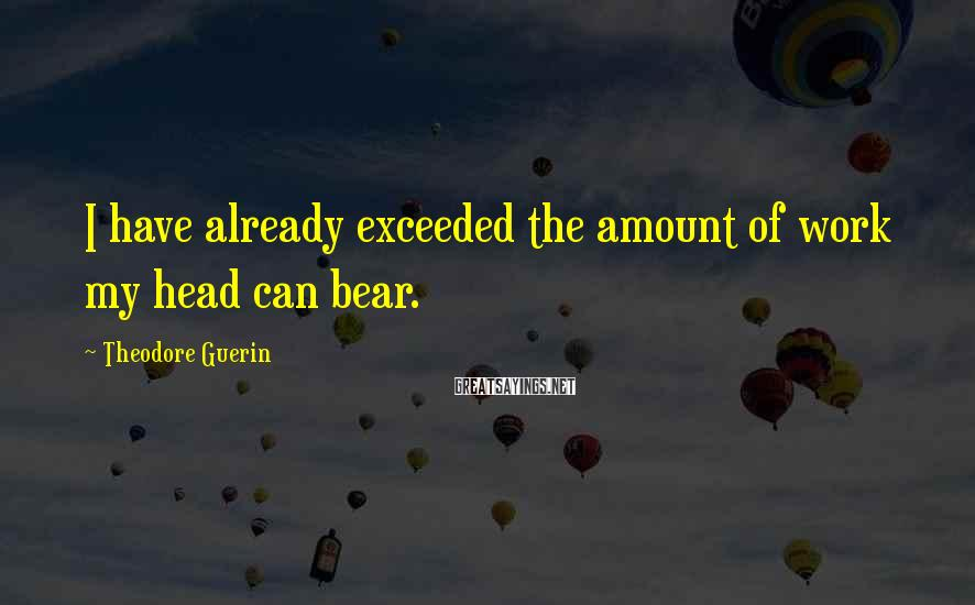 Theodore Guerin Sayings: I have already exceeded the amount of work my head can bear.