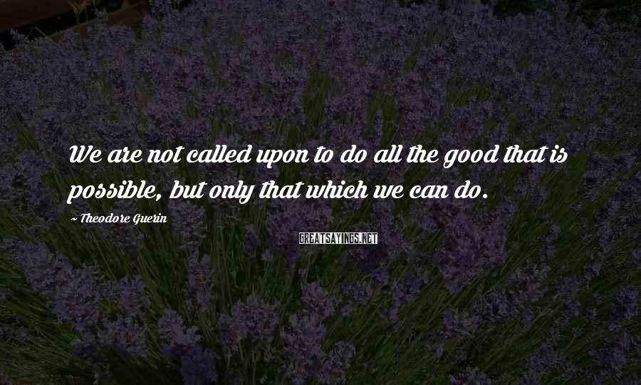 Theodore Guerin Sayings: We are not called upon to do all the good that is possible, but only