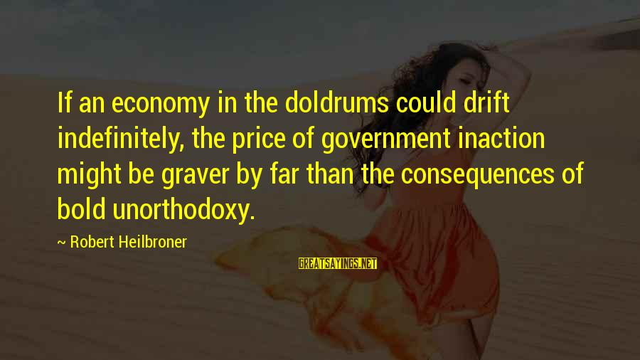 Theodore Herman Albert Dreiser Sayings By Robert Heilbroner: If an economy in the doldrums could drift indefinitely, the price of government inaction might
