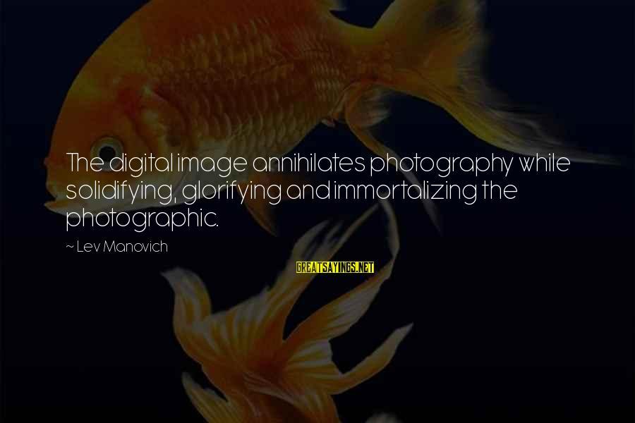 Theodosius Dobzhansky Sayings By Lev Manovich: The digital image annihilates photography while solidifying, glorifying and immortalizing the photographic.