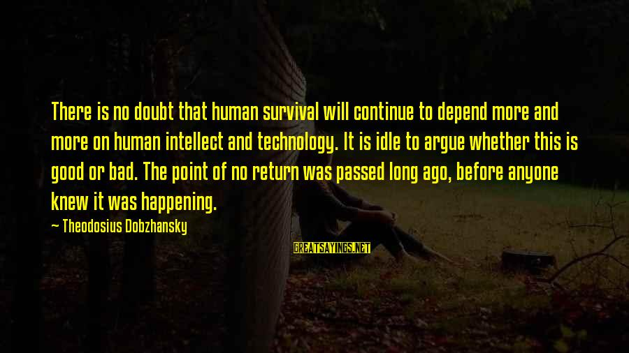 Theodosius Dobzhansky Sayings By Theodosius Dobzhansky: There is no doubt that human survival will continue to depend more and more on