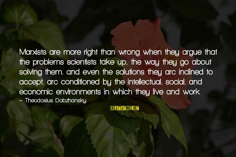 Theodosius Dobzhansky Sayings By Theodosius Dobzhansky: Marxists are more right than wrong when they argue that the problems scientists take up,.