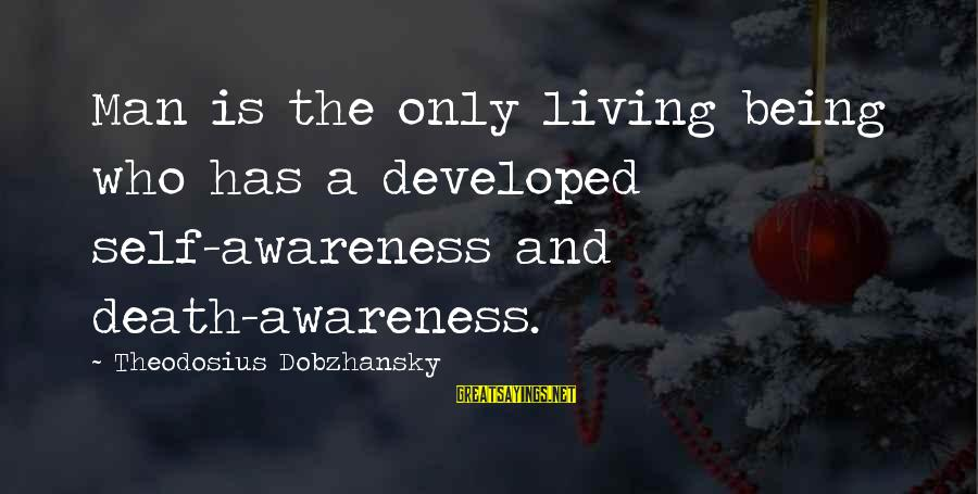 Theodosius Dobzhansky Sayings By Theodosius Dobzhansky: Man is the only living being who has a developed self-awareness and death-awareness.