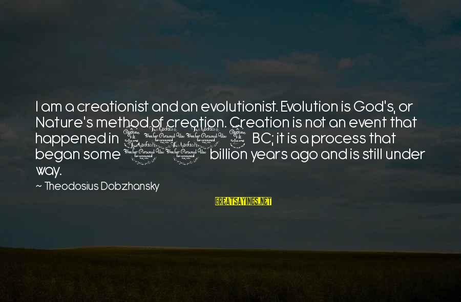 Theodosius Dobzhansky Sayings By Theodosius Dobzhansky: I am a creationist and an evolutionist. Evolution is God's, or Nature's method of creation.