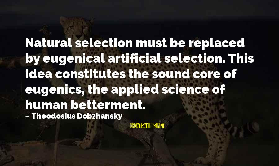 Theodosius Dobzhansky Sayings By Theodosius Dobzhansky: Natural selection must be replaced by eugenical artificial selection. This idea constitutes the sound core